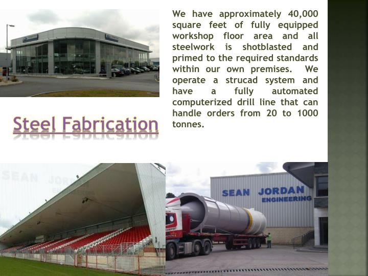 We have approximately 40,000 square feet of fully equipped workshop floor area and all steelwork is