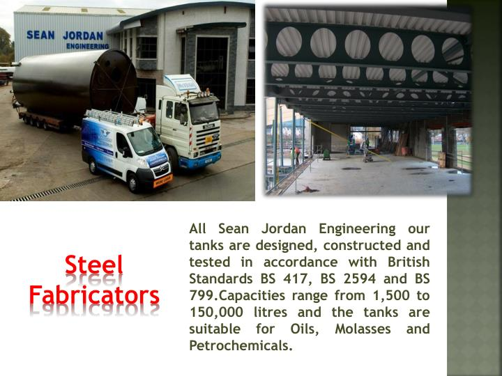 All Sean Jordan Engineering our tanks are designed, constructed and tested in accordance with British Standards BS 417, BS 2594 and BS 799.Capacities range from 1,500 to 150,000