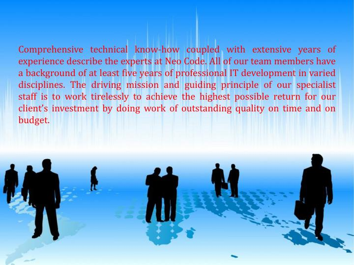 Comprehensive technical know-how coupledwith extensive years of experience describe the experts at Neo Code. All of our team membershave a background of at least five years of professional IT development in varied disciplines. Thedriving mission and guiding principle of our specialist staffis to work tirelessly to achieve the highest possiblereturn forour client'sinvestmentby doing work of outstandingquality on time and on budget.
