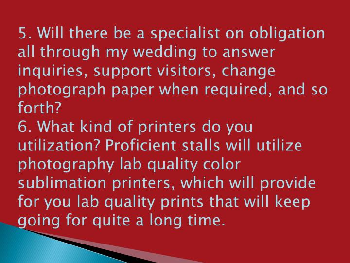 5. Will there be a specialist on obligation all through my wedding to answer inquiries, support visitors, change photograph paper when required, and so forth?