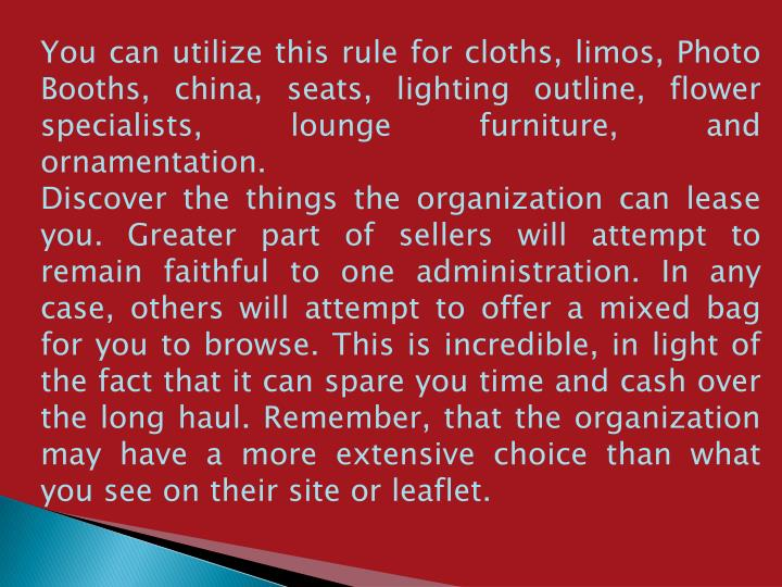 You can utilize this rule for cloths, limos, Photo Booths, china, seats, lighting outline, flower sp...