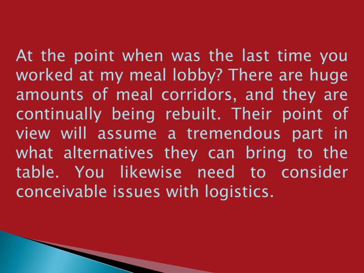 At the point when was the last time you worked at my meal lobby? There are huge amounts of meal corridors, and they are continually being rebuilt. Their point of view will assume a tremendous part in what alternatives they can bring to the table. You likewise need to consider conceivable issues with logistics.