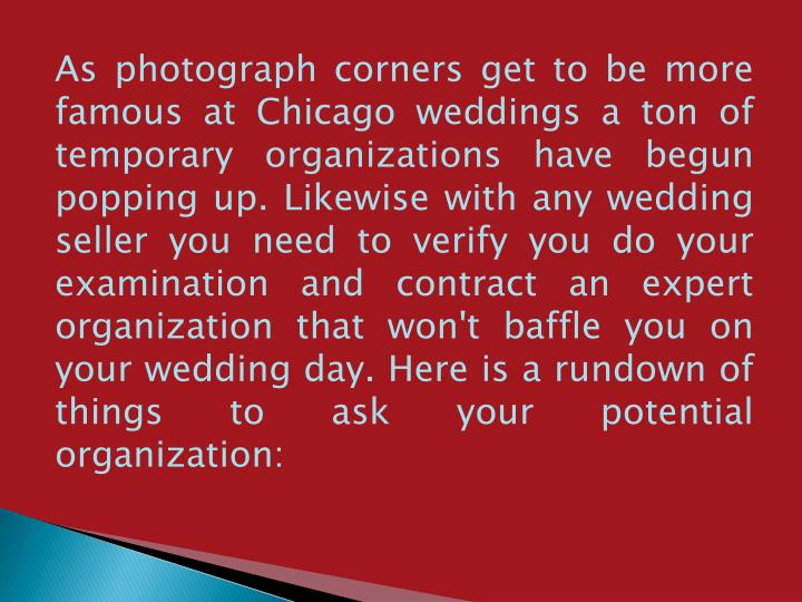 As photograph corners get to be more famous at Chicago weddings a ton of temporary organizations have begun popping up. Likewise with any wedding seller you need to verify you do your examination and contract an expert organization that won't baffle you on your wedding day. Here is a rundown of things to ask your potential organization:
