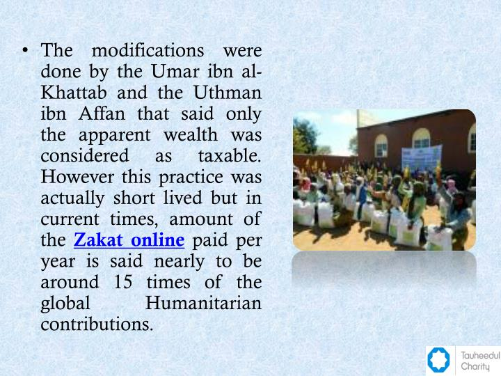 The modifications were done by the Umar ibn al- Khattab and the Uthman ibn Affan that said only the apparent wealth was considered as taxable. However this practice was actually short lived but in current times, amount of the
