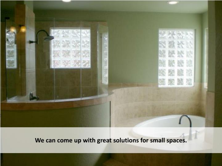 We can come up with great solutions for small spaces.