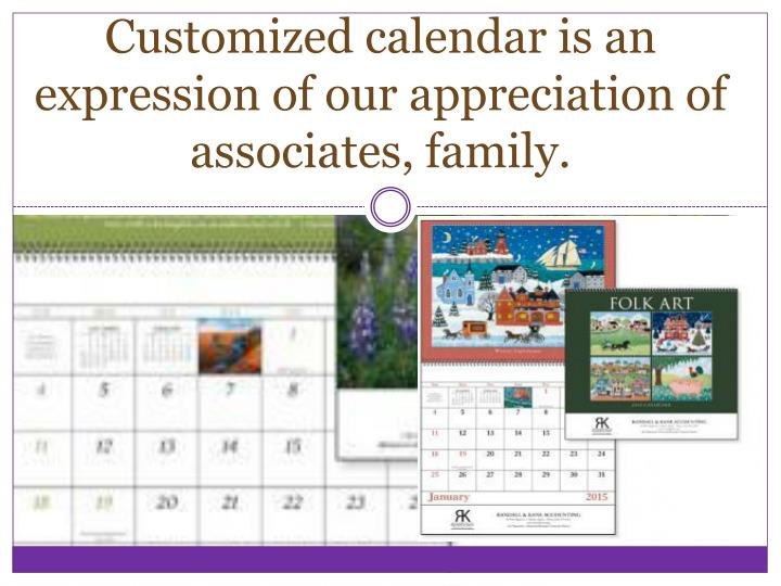 Customized calendar is an expression of our appreciation of associates, family.