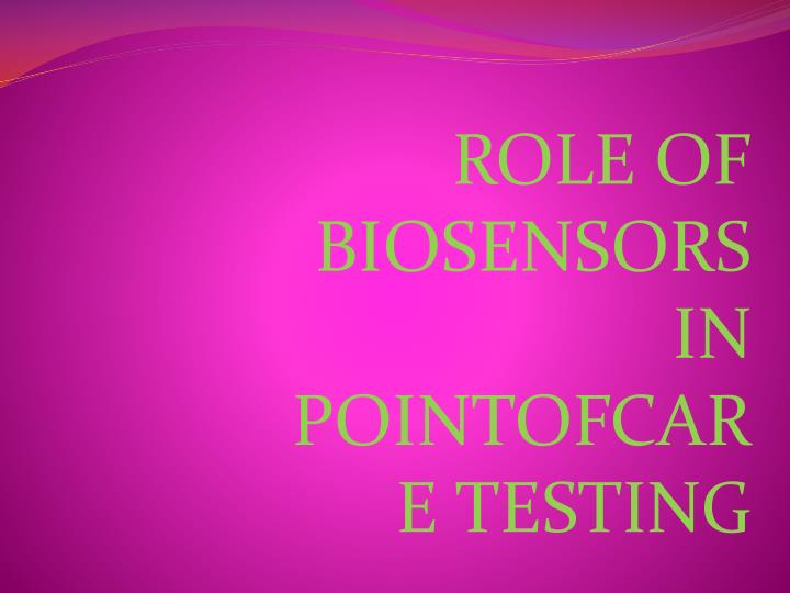 ROLE OF BIOSENSORS IN POINTOFCARE TESTING
