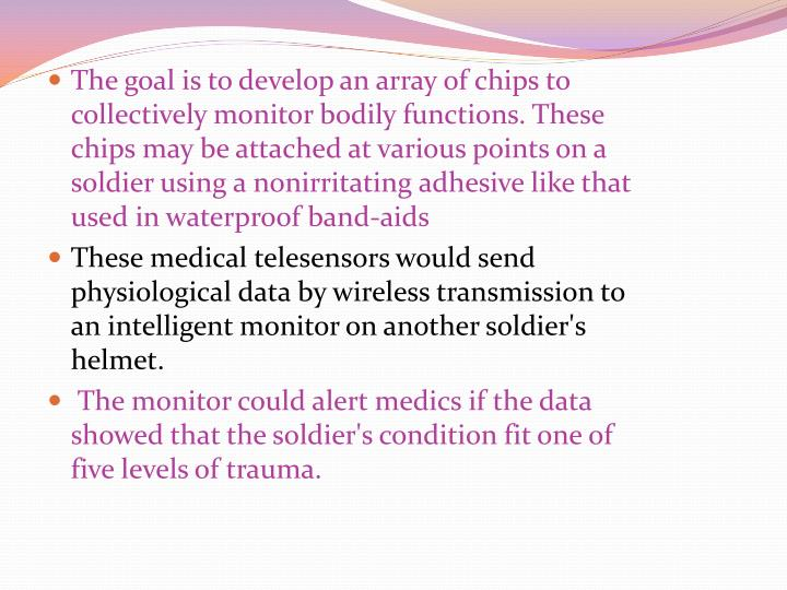 The goal is to develop an array of chips to collectively monitor bodily functions. These chips may be attached at various points on a soldier using a nonirritating adhesive like that used in waterproof band-aids
