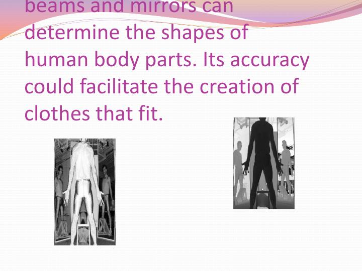 An ORNL technique using laser beams and mirrors can determine the shapes of human body parts. Its accuracy could facilitate the creation of clothes that fit.
