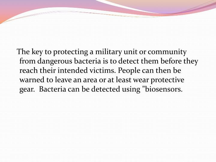 "The key to protecting a military unit or community from dangerous bacteria is to detect them before they reach their intended victims. People can then be warned to leave an area or at least wear protective gear.  Bacteria can be detected using ""biosensors."