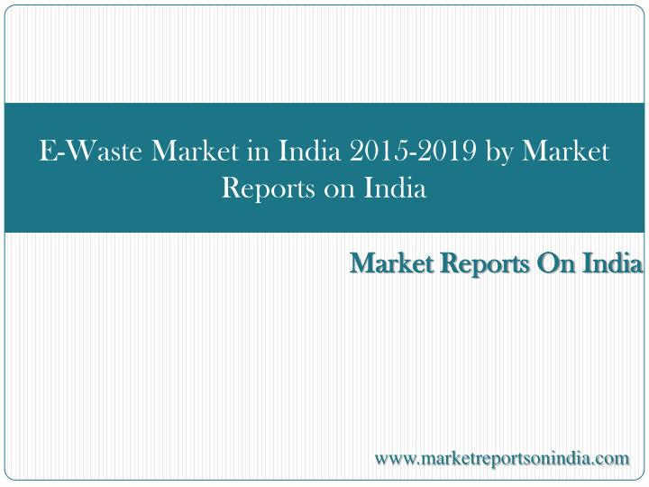 e waste market in india 2015 2019 by market reports on india n.