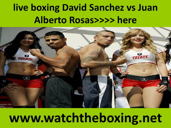 live boxing david sanchez vs juan alberto rosas here n.